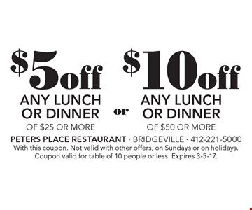 $5 off any lunch or dinner of $25 or more OR $10 off any lunch or dinner of $50 or more. With this coupon. Not valid with other offers, on Sundays or on holidays. Coupon valid for table of 10 people or less. Expires 3-5-17.