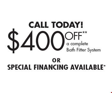 CALL TODAY! $400 OFF** a complete Bath Fitter System orspecial financing available*. **On a complete tub or shower, wall or valve. Coupon must be presented at time of estimate only. Discount applies to same day purchase only. May not be combined with other offers or applied to previous purchases. Valid only at participating Bath Fitter locations. See location for details. Coupon expires 10/28/16.