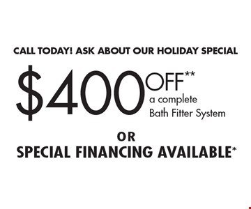 CALL TODAY! ASK ABOUT OUR HOLIDAY SPECIAL. $400 OFF** a complete Bath Fitter System or special financing available*. **On a complete tub or shower, wall or valve. Coupon must be presented at time of estimate only. Discount applies to same day purchase only. May not be combined with other offers or applied to previous purchases. Valid only at participating Bath Fitter locations. See location for details. Coupon expires 12/31/16.