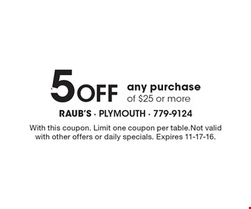 $5 Off any purchase of $25 or more. With this coupon. Limit one coupon per table. Not valid with other offers or daily specials. Expires 11-17-16.