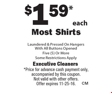 $1.59*each Most Shirts Laundered & Pressed On Hangers With All Buttons Opened Five (5) Or More. Some Restrictions Apply. *Price for advance cash payment only, accompanied by this coupon. Not valid with other offers. Offer expires 11-25-16.
