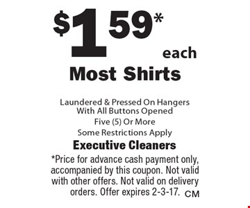 $1.59*each Most Shirts Laundered & Pressed On HangersWith All Buttons Opened, Five (5) Or More. Some Restrictions Apply. *Price for advance cash payment only, accompanied by this coupon. Not valid with other offers. Not valid on delivery orders. Offer expires 2-3-17.