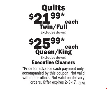 Quilts $25.99*each Queen/King, $21.99*each Twin/Full, Excludes down!Excludes down! . *Price for advance cash payment only, accompanied by this coupon. Not valid with other offers. Not valid on delivery orders. Offer expires 2-3-17.