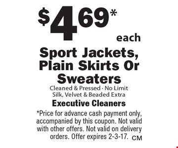 $4.69*each Sport Jackets, Plain Skirts Or Sweaters Cleaned & Pressed - No Limit. Silk, Velvet & Beaded Extra. *Price for advance cash payment only, accompanied by this coupon. Not valid with other offers. Not valid on delivery orders. Offer expires 2-3-17.