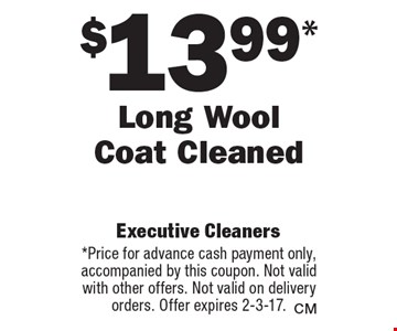 $13.99* Long Wool Coat Cleaned. *Price for advance cash payment only, accompanied by this coupon. Not valid with other offers. Not valid on delivery orders. Offer expires 2-3-17.
