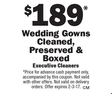 $189* Wedding Gowns Cleaned, Preserved & Boxed. *Price for advance cash payment only, accompanied by this coupon. Not valid with other offers. Not valid on delivery orders. Offer expires 2-3-17.