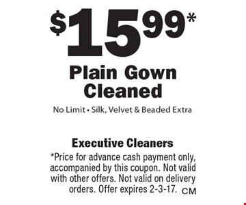 $15.99* Plain Gown Cleaned. No Limit - Silk, Velvet & Beaded Extra. *Price for advance cash payment only, accompanied by this coupon. Not valid with other offers. Not valid on delivery orders. Offer expires 2-3-17.