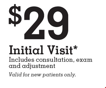 $29 Initial Visit*. Includes consultation, exam and adjustment. Valid for new patients only. *Restrictions apply, see clinic for details. Initial visit includes consultation, exam and adjustment. See clinic for chiropractor(s)' name and license info. Clinics managed and/or owned by franchisee or Prof. Corps. Restrictions may apply to Medicare eligible patients. Individual results may vary.