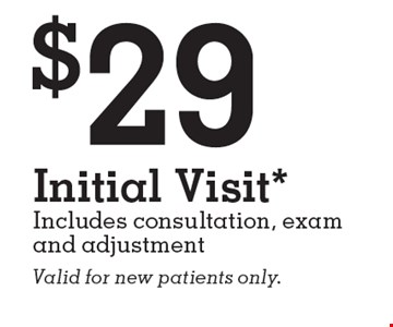 $29 Initial Visit* Includes consultation, exam and adjustment. Valid for new patients only.