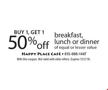 Buy 1, Get 1 50% off. Breakfast, lunch or dinner of equal or lesser value. With this coupon. Not valid with other offers. Expires 12/2/16.