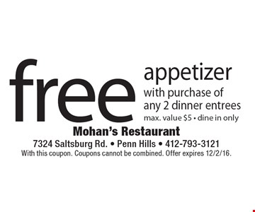 Free appetizer with purchase of any 2 dinner entrees. Max. value $5 - dine in only. With this coupon. Coupons cannot be combined. Offer expires 12/2/16.