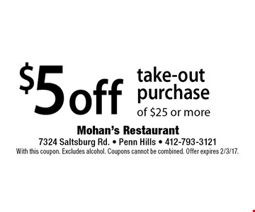 $5 Off Take-Out Purchase Of $25 Or More. With this coupon. Excludes alcohol. Coupons cannot be combined. Offer expires 2/3/17.