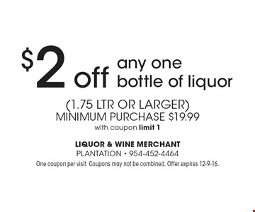 $2 off any one bottle of liquor (1.75 ltr or larger.) Minimum purchase $19.99. With coupon, limit 1. One coupon per visit. Coupons may not be combined. Offer expires 12-9-16.