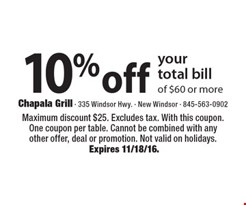 10% off your total bill of $60 or more. Maximum discount $25. Excludes tax. With this coupon. One coupon per table. Cannot be combined with any other offer, deal or promotion. Not valid on holidays. Expires 11/18/16.