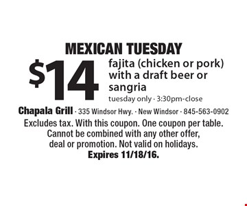 Mexican Tuesday. $14 fajita (chicken or pork) with a draft beer or sangria. Tuesday only - 3:30pm-close. Excludes tax. With this coupon. One coupon per table. Cannot be combined with any other offer, deal or promotion. Not valid on holidays. Expires 11/18/16.