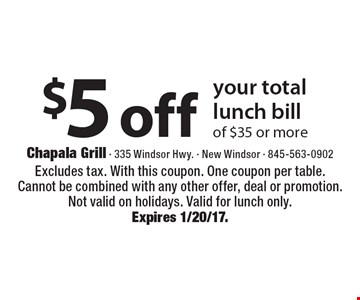 $5 off your total lunch bill of $35 or more. Excludes tax. With this coupon. One coupon per table. Cannot be combined with any other offer, deal or promotion. Not valid on holidays. Valid for lunch only. Expires 1/20/17.