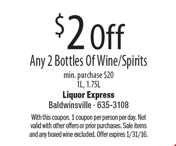 $2 Off Any 2 Bottles Of Wine/Spirits min. purchase $20, 1L, 1.75L. With this coupon. 1 coupon per person per day. Not valid with other offers or prior purchases. Sale items and any boxed wine excluded. Offer expires 1/31/16.