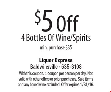 $5 Off 4 Bottles Of Wine/Spirits min. purchase $35. With this coupon. 1 coupon per person per day. Not valid with other offers or prior purchases. Sale items and any boxed wine excluded. Offer expires 1/31/16.