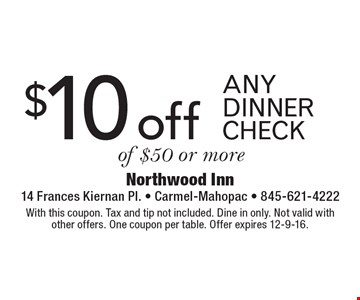 $10 off any dinner check of $50 or more. With this coupon. Tax and tip not included. Dine in only. Not valid with other offers. One coupon per table. Offer expires 12-9-16.