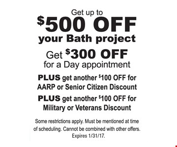 Get up to $500 off you bath project. Get $300 off for a day appointment PLUS get another $100 off for AARP or Senior Citizen Discount PLUS get another $100 off for Military or Veterans Discount. Some restrictions apply. Must be mentioned at time of scheduling. Cannot be combined with other offers. Expires 1/31/17.