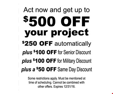 Act now and get up to $500 off your project. $250 Off Automatically Plus $100 Off For Senior Discount Plus $100 Off For Military Discount Plus a $50 Off Same Day Discount. Some restrictions apply. Must be mentioned at time of scheduling. Cannot be combined with other offers. Expires 12/31/16.