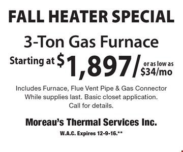 FALL HEATER Special 3-Ton Gas Furnace starting at $1,897/or as low as $34/mo. Includes Furnace, Flue Vent Pipe & Gas Connector. While supplies last. Basic closet application. Call for details. W.A.C. Expires 12-9-16.**