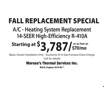 Fall Replacement Special - A/C - Heating System Replacement, 14-SEER High-Efficiency R-410A Starting at $3,787/ or as low as $70/mo. Basic Closet Installation Only - Ductwork Or A Gas Furnace Extra Charge. Call for details. W.A.C. Expires 12-9-16.**