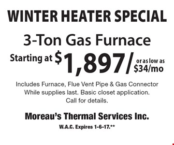 WINTER HEATER Special Starting at $1,897. As low as $34/mo 3-Ton Gas Furnace Includes Furnace, Flue Vent Pipe & Gas Connector. While supplies last. Basic closet application. Call for details. W.A.C. Expires 1-6-17.**
