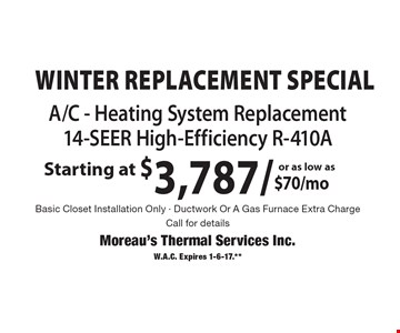 WINTER Replacement Special Starting at $3,787. As low as $70/mo A/C - Heating System Replacement 14-SEER High-Efficiency R-410A Basic Closet Installation Only - Ductwork Or A Gas Furnace Extra Charge. Call for details. W.A.C. Expires 1-6-17.**