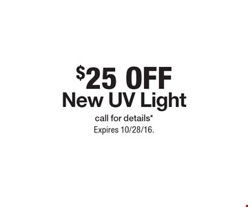 $25 Off New UV Lightcall for details*. Expires 10/28/16.