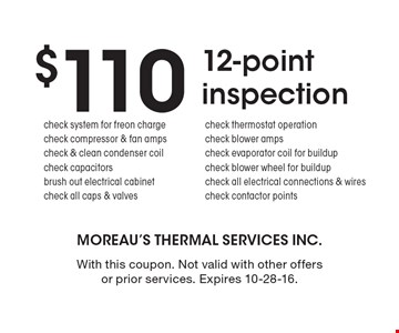 $110 12-point inspection. check system for freon charge, check compressor & fan amps, check & clean condenser coil, check capacitors brush out electrical cabinet, check all caps & valves, check thermostat operation, check blower amps, check evaporator coil for buildup, check blower wheel for buildup, check all electrical connections & wires, check contactor points. With this coupon. Not valid with other offers or prior services. Expires 10-28-16.