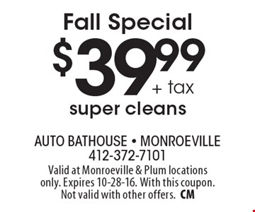 Fall Special $39.99+ tax super cleans. Valid at Monroeville & Plum locations only. Expires 10-28-16. With this coupon. Not valid with other offers.CM