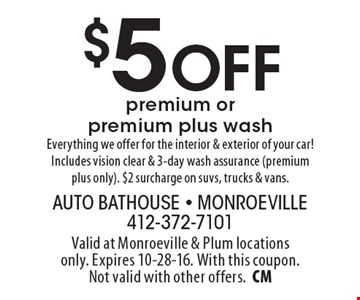 $5 Off premium or premium plus wash Everything we offer for the interior & exterior of your car! Includes vision clear & 3-day wash assurance (premium plus only). $2 surcharge on suvs, trucks & vans.. Valid at Monroeville & Plum locations only. Expires 10-28-16. With this coupon. Not valid with other offers.CM