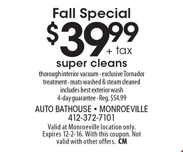 Fall Special $39.99 + tax super cleans thorough interior vacuum - exclusive Tornador treatment - mats washed & steam cleaned. includes best exterior wash. 4-day guarantee - Reg. $54.99. Valid at Monroeville location only.Expires 12-2-16. With this coupon. Not valid with other offers.CM