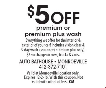 $5 Off premium or premium plus wash Everything we offer for the interior & exterior of your car! Includes vision clear & 3-day wash assurance (premium plus only). $2 surcharge on suvs, trucks & vans.. Valid at Monroeville location only. Expires 12-2-16. With this coupon. Not valid with other offers.CM