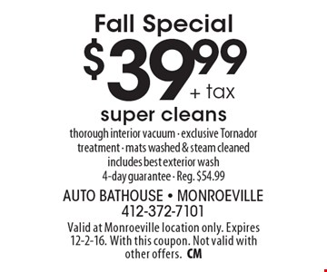 Fall Special $39.99 + tax super cleans thorough interior vacuum - exclusive Tornador treatment - mats washed & steam cleaned. includes best exterior wash. 4-day guarantee - Reg. $54.99. Valid at Monroeville location only. Expires 12-2-16. With this coupon. Not valid with other offers.CM