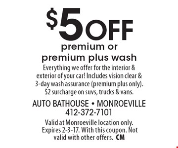 $5 Off premium or premium plus wash. Everything we offer for the interior & exterior of your car! Includes vision clear & 3-day wash assurance (premium plus only). $2 surcharge on suvs, trucks & vans.. Valid at Monroeville location only. Expires 2-3-17. With this coupon. Not valid with other offers.CM