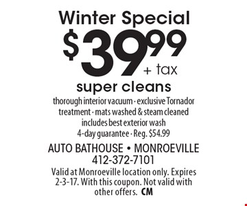 Winter Special $39.99 + tax super cleans. Thorough interior vacuum - exclusive Tornador treatment - mats washed & steam cleaned includes best exterior wash4-day guarantee - Reg. $54.99. Valid at Monroeville location only. Expires 2-3-17. With this coupon. Not valid with other offers.CM