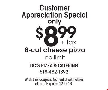 Customer Appreciation Special! Only $8.99 + tax 8-cut cheese pizza. No limit. With this coupon. Not valid with other offers. Expires 12-9-16.