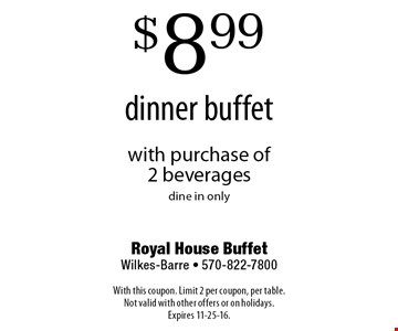 $8.99 dinner buffet with purchase of 2 beverages. dine in only. With this coupon. Limit 2 per coupon, per table. Not valid with other offers or on holidays. Expires 11-25-16.