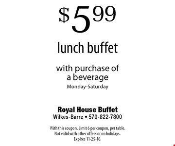 $5.99 lunch buffet with purchase of a beverage. Monday-Saturday. With this coupon. Limit 6 per coupon, per table. Not valid with other offers or on holidays. Expires 11-25-16.