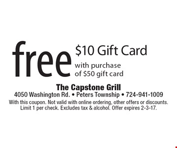 Free $10 Gift Card with purchase of $50 gift card. With this coupon. Not valid with online ordering, other offers or discounts. Limit 1 per check. Excludes tax & alcohol. Offer expires 2-3-17.