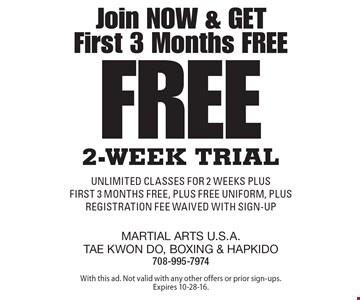 Join Now & Get First 3 Months Free Free 2-Week Trial unlimited classes for 2 weeks plus first 3 months free, plus FREE uniform, plus registration fee waived with sign-up. With this ad. Not valid with any other offers or prior sign-ups. Expires 10-28-16.