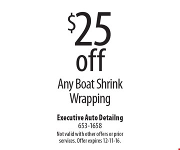 $25 off Any Boat Shrink Wrapping. Not valid with other offers or prior services. Offer expires 12-11-16.