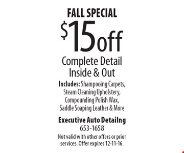 Fall Special! $15 off Complete Detail Inside & Out. Includes: Shampooing Carpets, Steam Cleaning Upholstery, Compounding Polish Wax, Saddle Soaping Leather & More. Not valid with other offers or prior services. Offer expires 12-11-16.