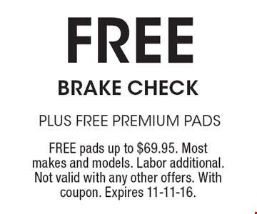 Free BRAKE CHECK PLUS FREE PREMIUM PADS. FREE pads up to $69.95. Most makes and models. Labor additional. Not valid with any other offers. With coupon. Expires 11-11-16.
