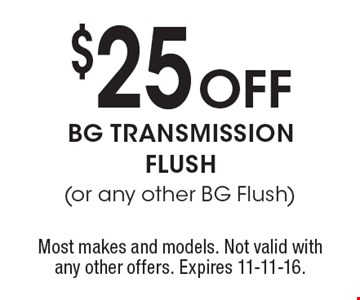 $25 Off BG TRANSMISSION FLUSH (or any other BG Flush). Most makes and models. Not valid with any other offers. Expires 11-11-16.