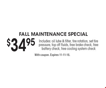 FALL MAINTENANCE SPECIAL - $34.95 Includes: oil lube & filter, tire rotation, set tire pressure, top off fluids, free brake check, free battery check, free cooling system check. With coupon. Expires 11-11-16.