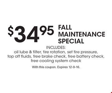 $34.95 FALL MAINTENANCE SPECIAL Includes: oil lube & filter, tire rotation, set tire pressure, top off fluids, free brake check, free battery check, free cooling system check. With this coupon. Expires 12-9-16.