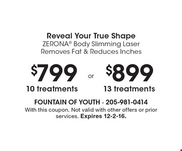 Reveal Your True Shape. Zerona Body Slimming Laser Removes Fat & Reduces Inches. $799 10 treatments or $899 13 treatments. With this coupon. Not valid with other offers or prior services. Expires 12-2-16.